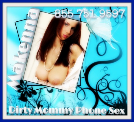 Dirty Mommy Phone Sex Makenna